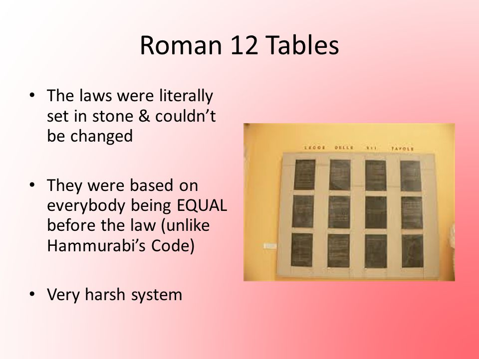 Roman 12 Tables The laws were literally set in stone & couldn't be changed.