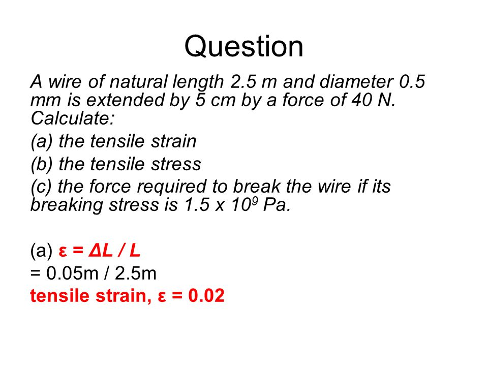 Question A wire of natural length 2.5 m and diameter 0.5 mm is extended by 5 cm by a force of 40 N. Calculate: