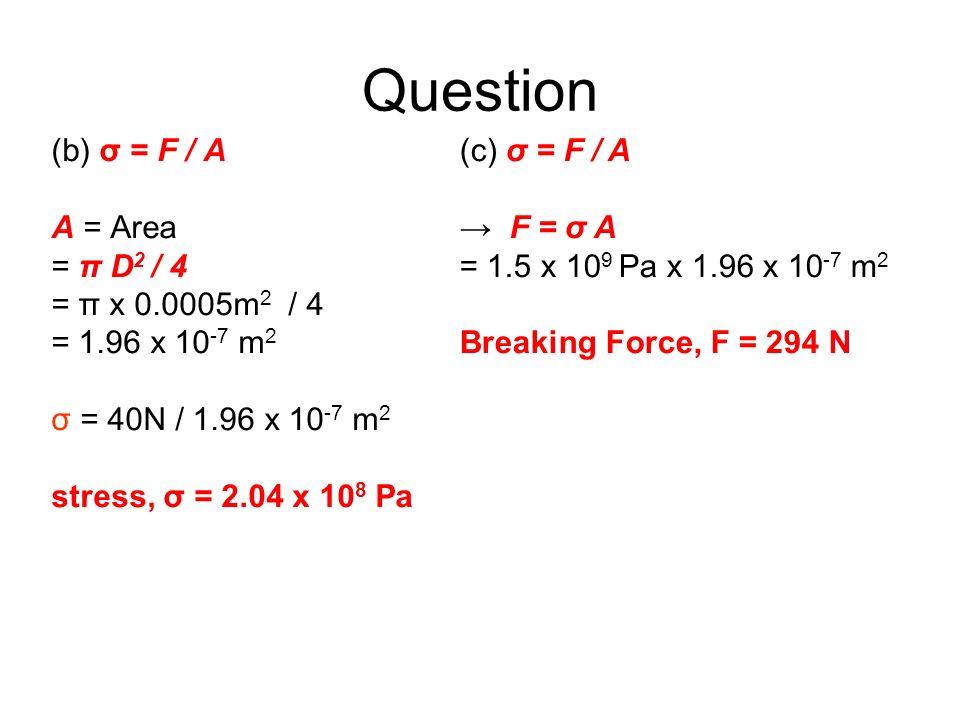 Question (b) σ = F / A A = Area = π D2 / 4 = π x 0.0005m2 / 4