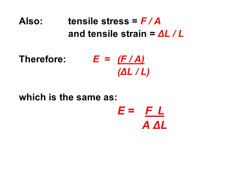 A ΔL Also: tensile stress = F / A and tensile strain = ΔL / L