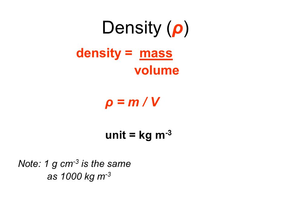 Density (ρ) volume density = mass ρ = m / V unit = kg m-3