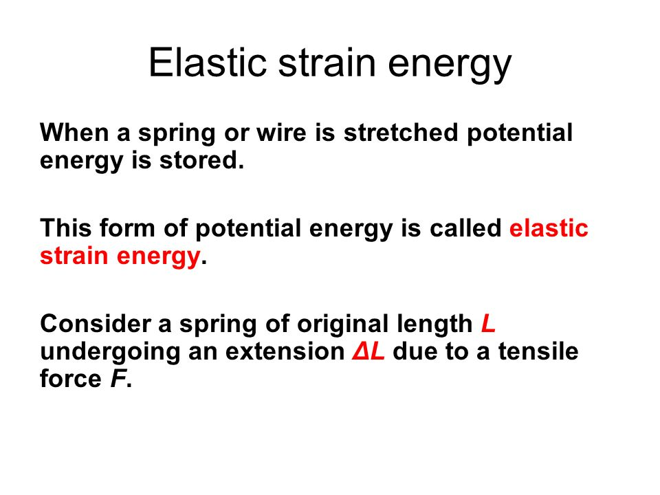 Elastic strain energy When a spring or wire is stretched potential energy is stored. This form of potential energy is called elastic strain energy.