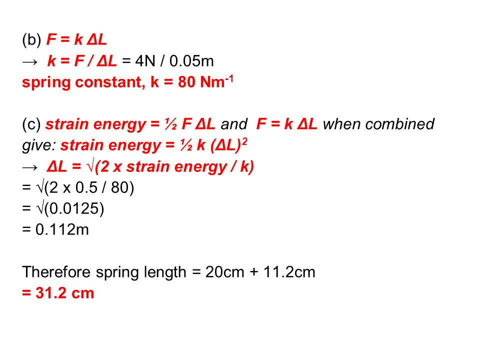 (b) F = k ΔL → k = F / ΔL = 4N / 0.05m. spring constant, k = 80 Nm-1. (c) strain energy = ½ F ΔL and F = k ΔL when combined.