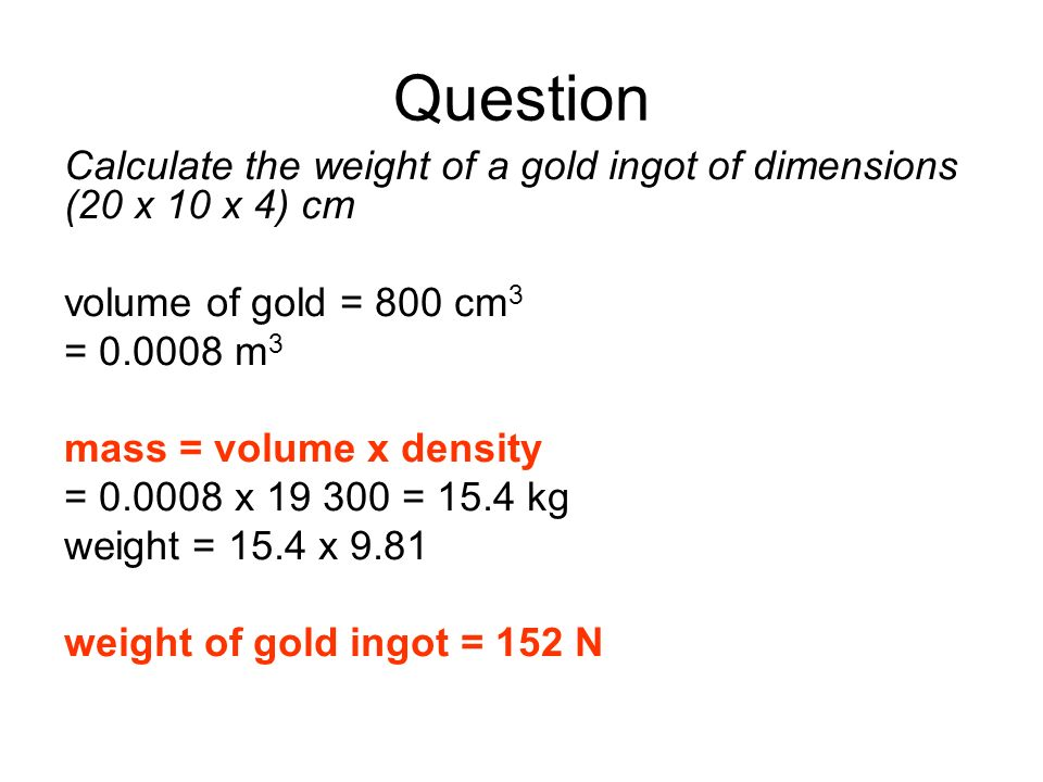 Question Calculate the weight of a gold ingot of dimensions (20 x 10 x 4) cm. volume of gold = 800 cm3.