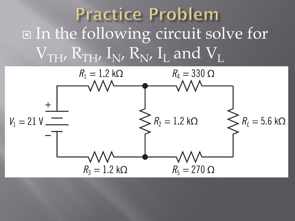 Practice Problem In the following circuit solve for VTH, RTH, IN, RN, IL and VL