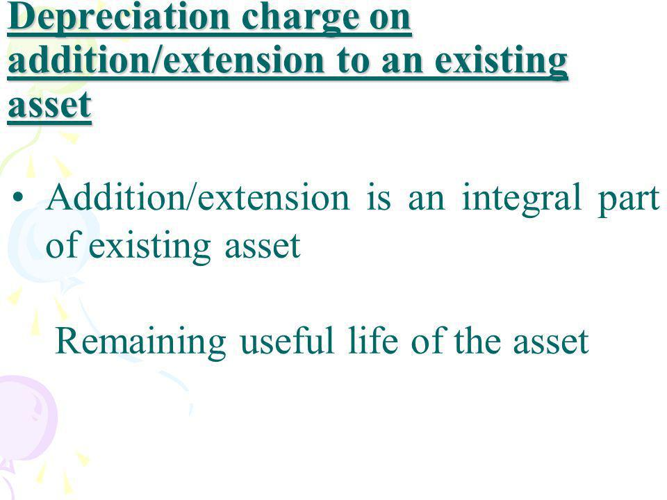 Depreciation charge on addition/extension to an existing asset