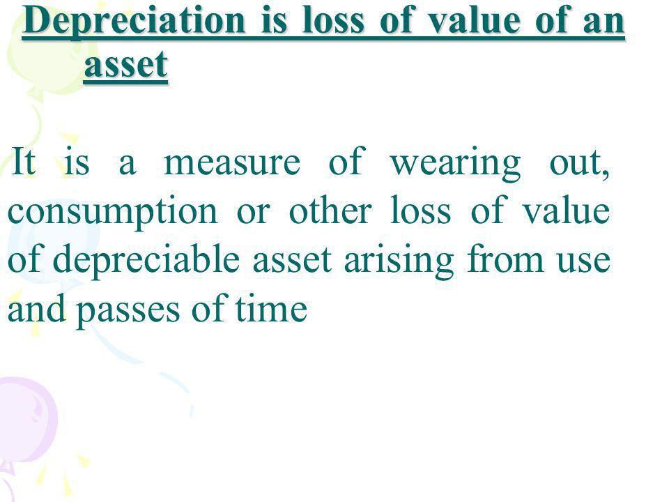 Depreciation is loss of value of an asset