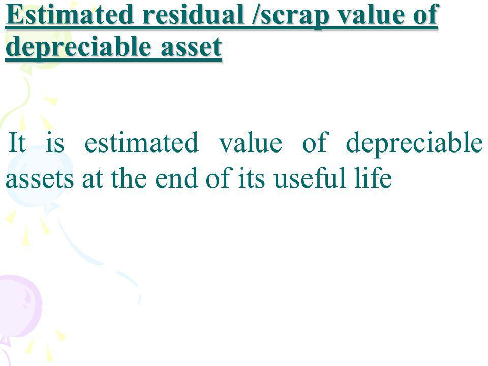Estimated residual /scrap value of depreciable asset