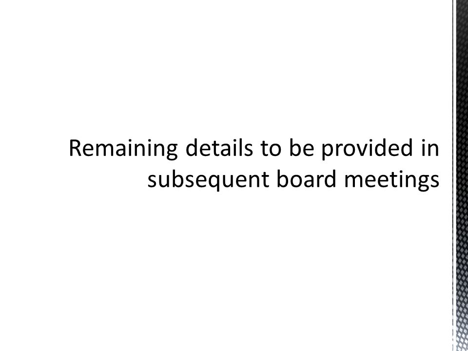 Remaining details to be provided in subsequent board meetings