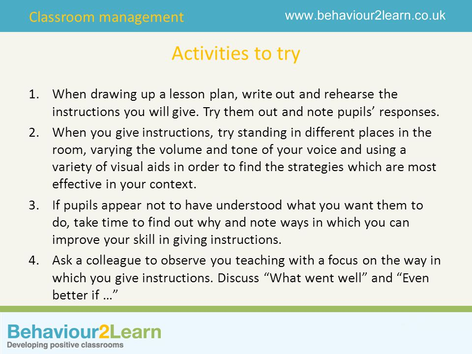 Activities to try When drawing up a lesson plan, write out and rehearse the instructions you will give. Try them out and note pupils' responses.