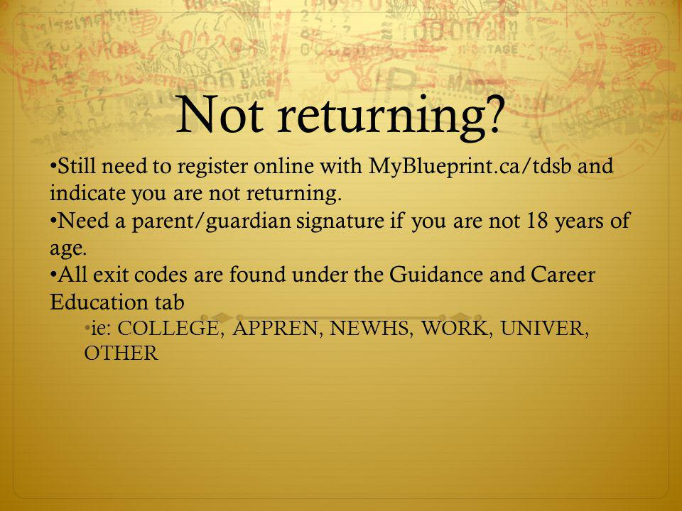 Not returning Still need to register online with MyBlueprint.ca/tdsb and indicate you are not returning.