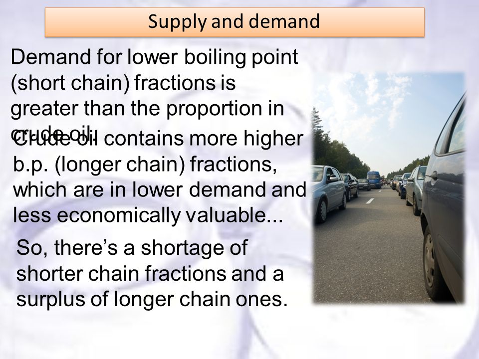 Supply and demand Demand for lower boiling point (short chain) fractions is greater than the proportion in crude oil.
