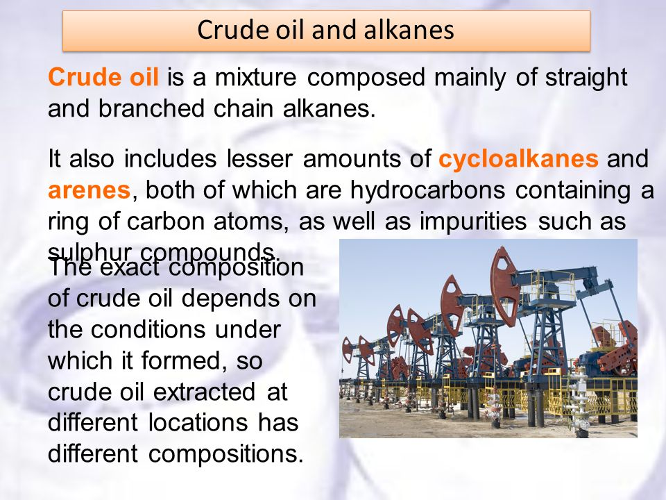Crude oil and alkanes Crude oil is a mixture composed mainly of straight and branched chain alkanes.