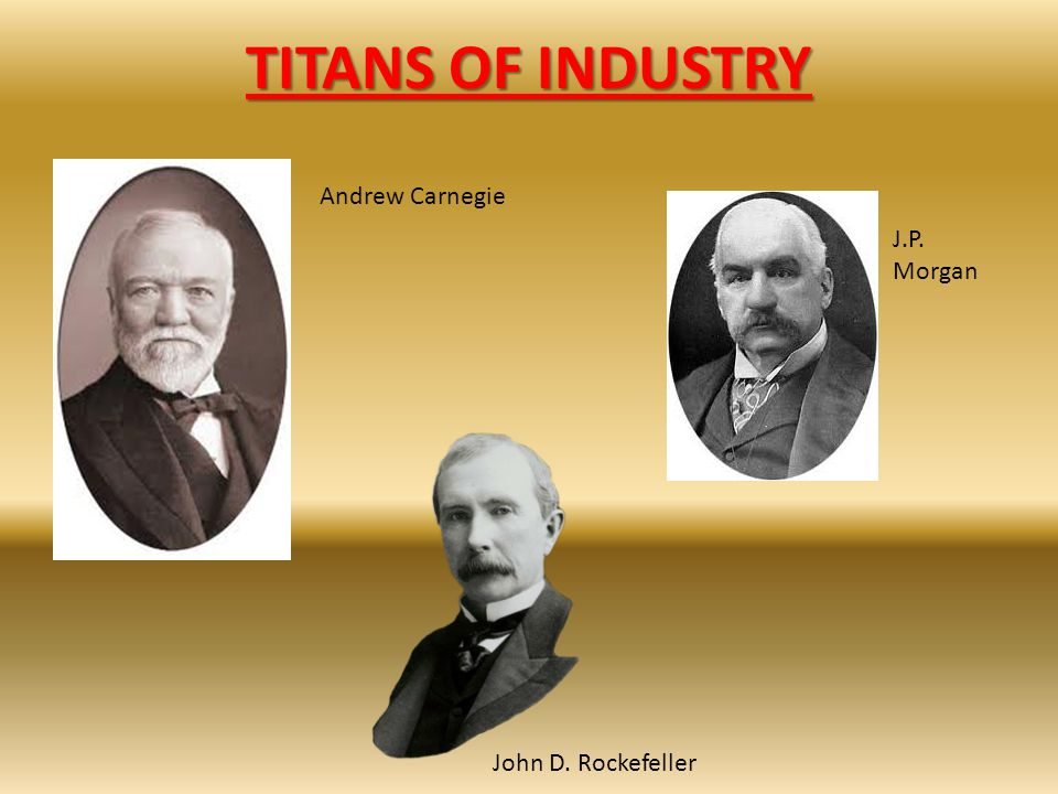TITANS OF INDUSTRY Andrew Carnegie J.P. Morgan John D. Rockefeller