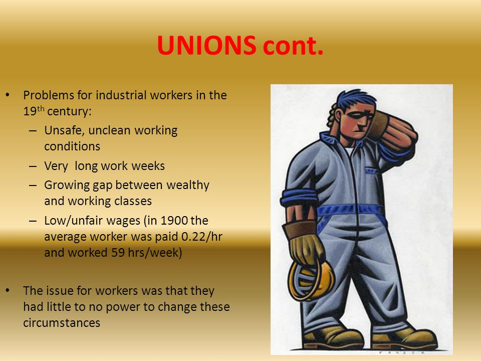 UNIONS cont. Problems for industrial workers in the 19th century: