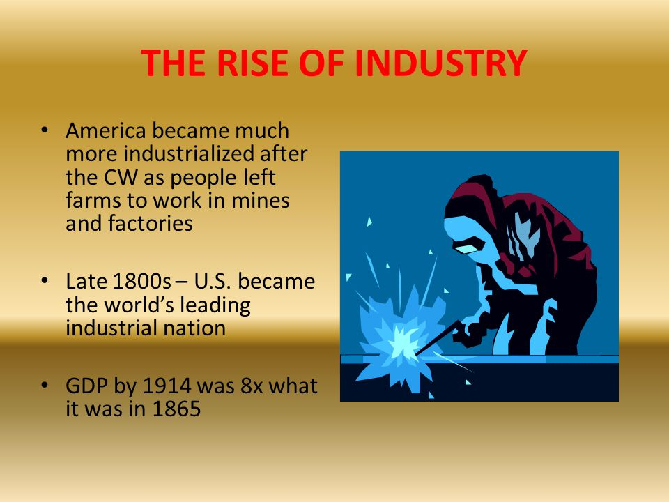 THE RISE OF INDUSTRY America became much more industrialized after the CW as people left farms to work in mines and factories.