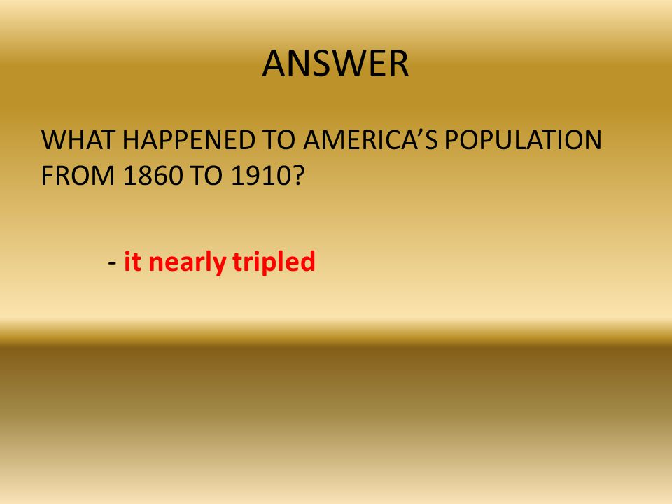 ANSWER WHAT HAPPENED TO AMERICA'S POPULATION FROM 1860 TO 1910 - it nearly tripled