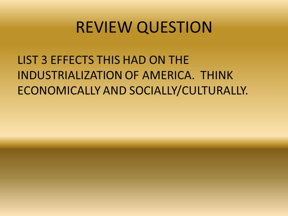 REVIEW QUESTION LIST 3 EFFECTS THIS HAD ON THE INDUSTRIALIZATION OF AMERICA.