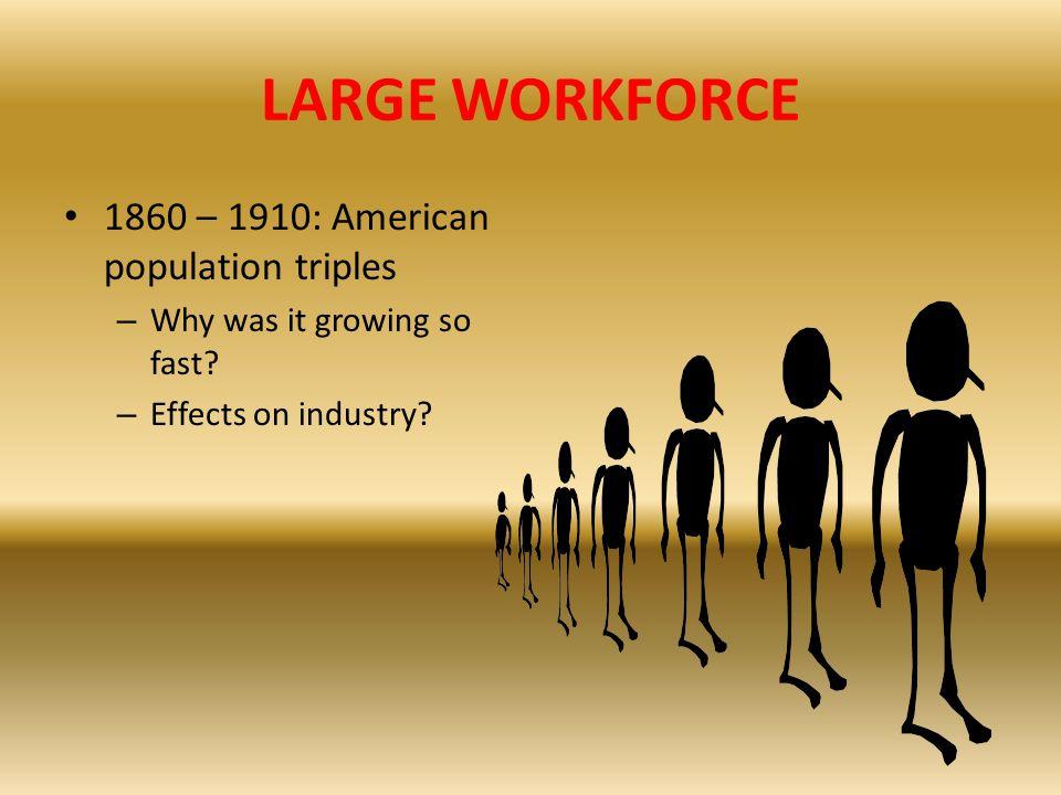 LARGE WORKFORCE 1860 – 1910: American population triples
