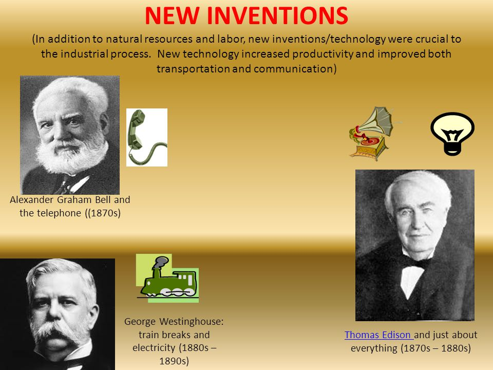 NEW INVENTIONS (In addition to natural resources and labor, new inventions/technology were crucial to the industrial process. New technology increased productivity and improved both transportation and communication)