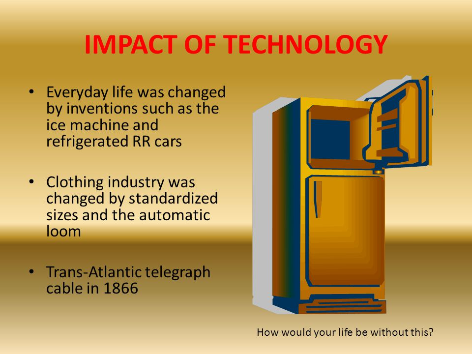 IMPACT OF TECHNOLOGY Everyday life was changed by inventions such as the ice machine and refrigerated RR cars.