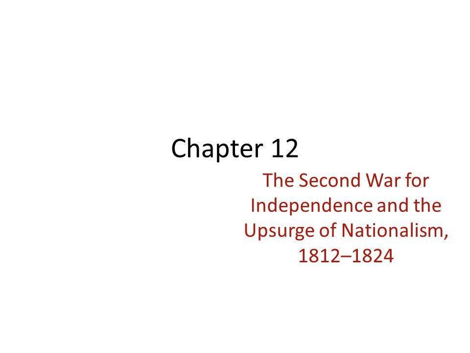 Chapter 12 The Second War for Independence and the Upsurge of Nationalism, 1812–1824