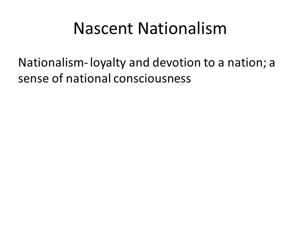 Nascent Nationalism Nationalism- loyalty and devotion to a nation; a sense of national consciousness.