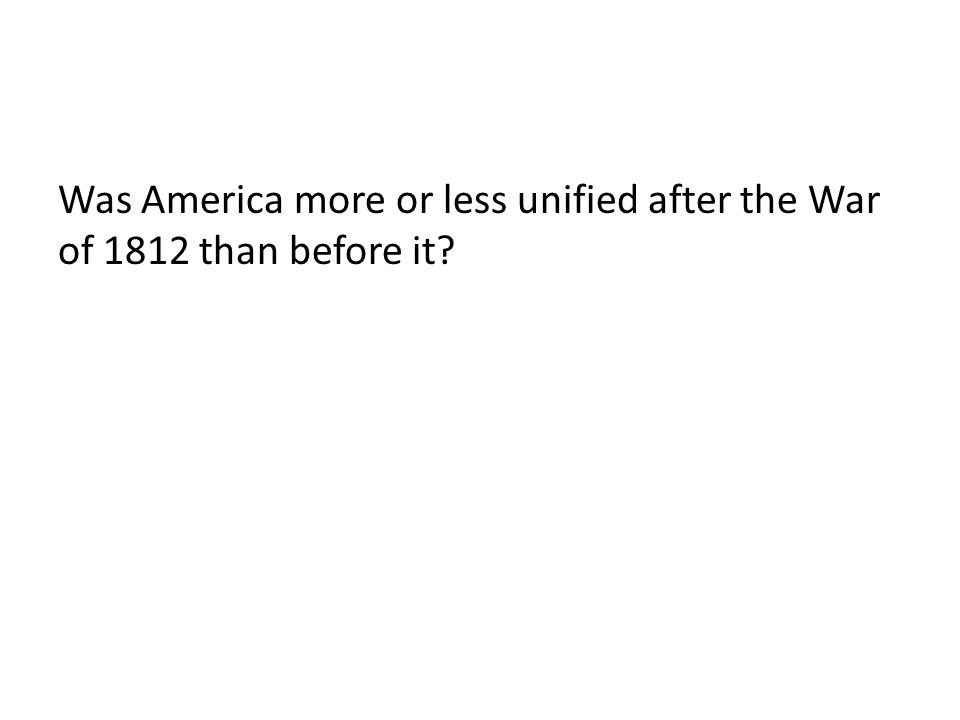 Was America more or less unified after the War of 1812 than before it