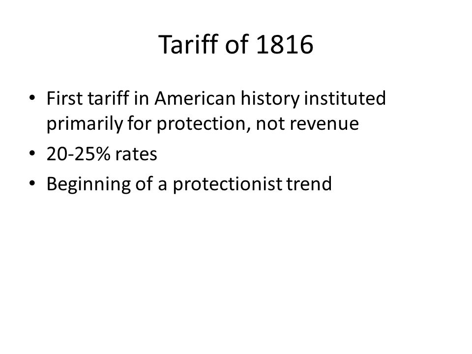 Tariff of 1816 First tariff in American history instituted primarily for protection, not revenue. 20-25% rates.