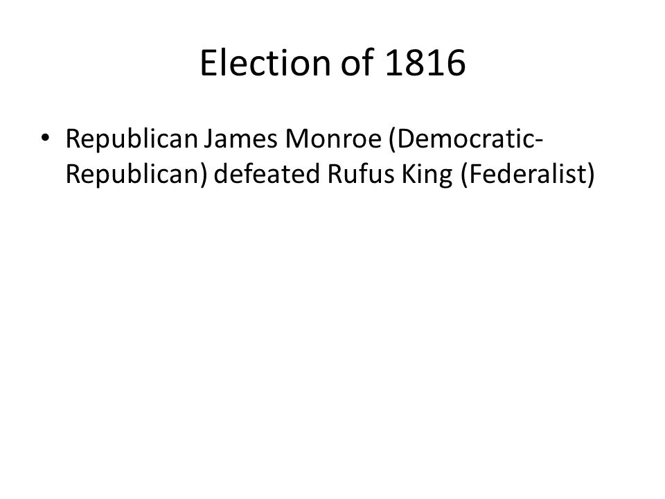 Election of 1816 Republican James Monroe (Democratic-Republican) defeated Rufus King (Federalist) 183-34.