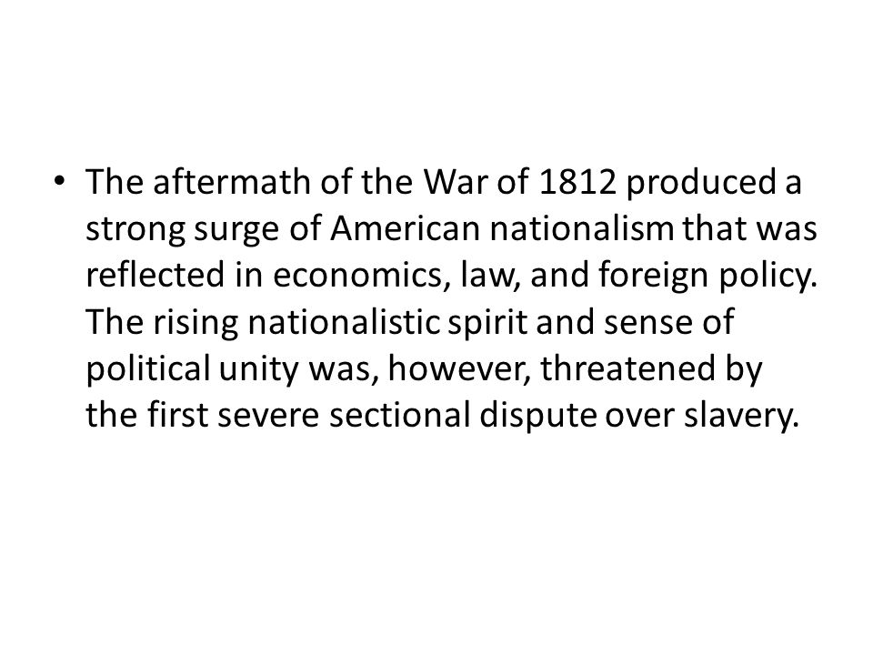 The aftermath of the War of 1812 produced a strong surge of American nationalism that was reflected in economics, law, and foreign policy.