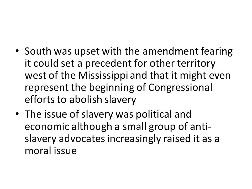 South was upset with the amendment fearing it could set a precedent for other territory west of the Mississippi and that it might even represent the beginning of Congressional efforts to abolish slavery