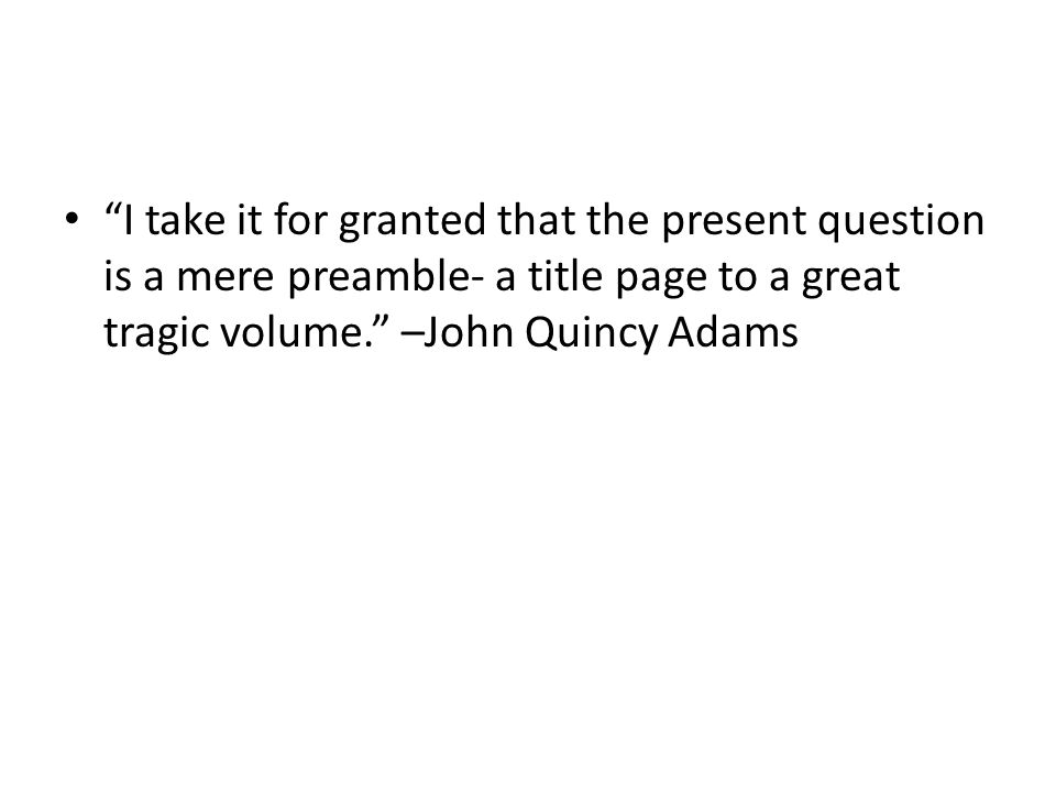 I take it for granted that the present question is a mere preamble- a title page to a great tragic volume. –John Quincy Adams