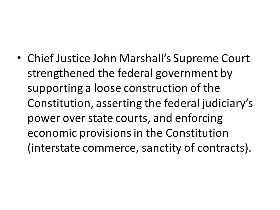Chief Justice John Marshall's Supreme Court strengthened the federal government by supporting a loose construction of the Constitution, asserting the federal judiciary's power over state courts, and enforcing economic provisions in the Constitution (interstate commerce, sanctity of contracts).