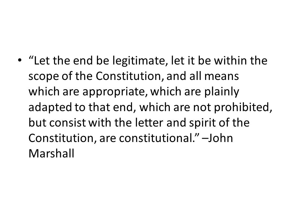 Let the end be legitimate, let it be within the scope of the Constitution, and all means which are appropriate, which are plainly adapted to that end, which are not prohibited, but consist with the letter and spirit of the Constitution, are constitutional. –John Marshall