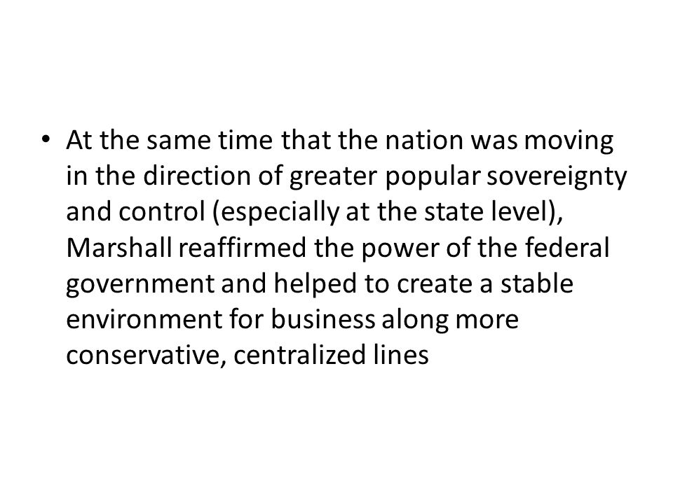 At the same time that the nation was moving in the direction of greater popular sovereignty and control (especially at the state level), Marshall reaffirmed the power of the federal government and helped to create a stable environment for business along more conservative, centralized lines