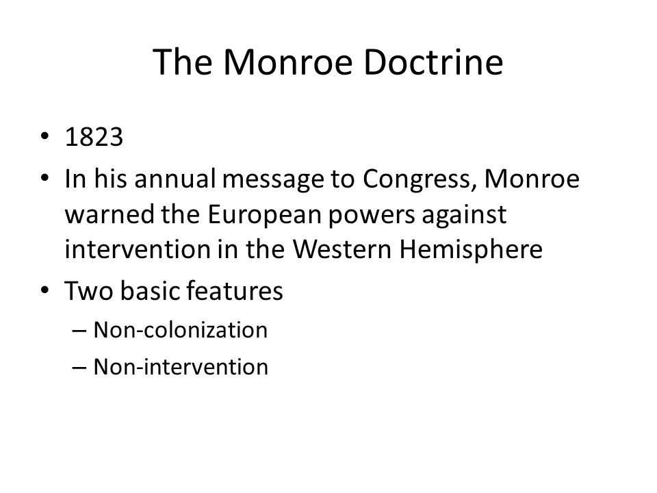 The Monroe Doctrine 1823. In his annual message to Congress, Monroe warned the European powers against intervention in the Western Hemisphere.