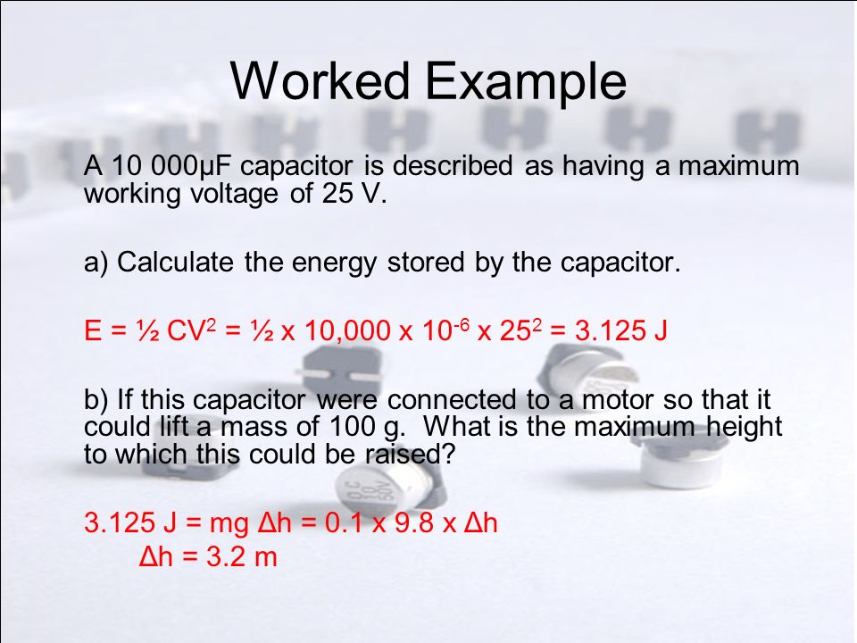 Worked Example A 10 000μF capacitor is described as having a maximum working voltage of 25 V. a) Calculate the energy stored by the capacitor.