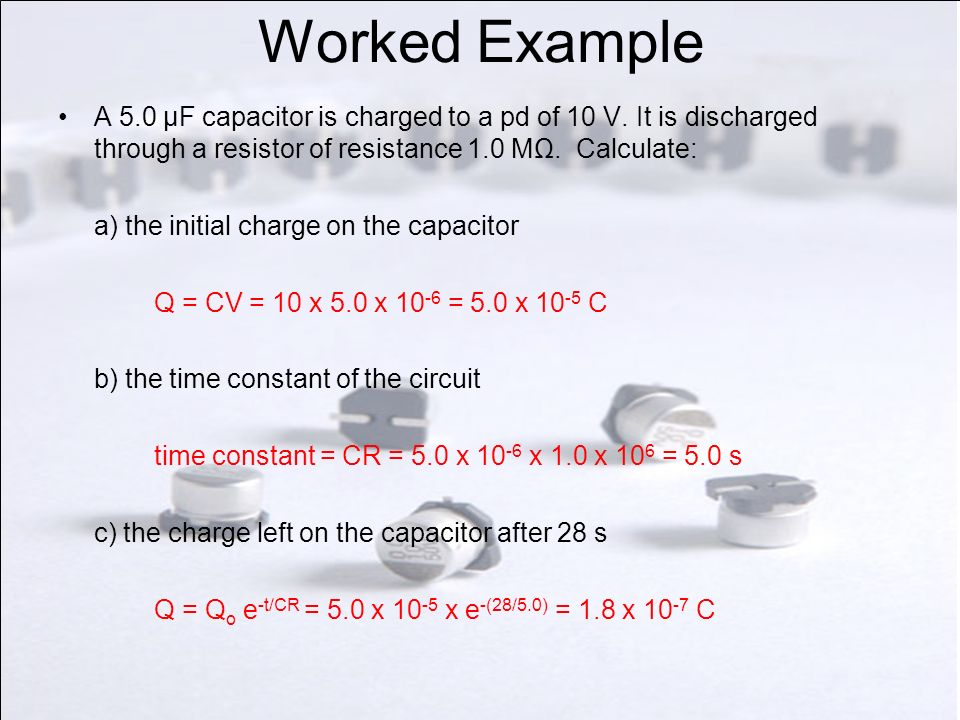 Worked Example A 5.0 μF capacitor is charged to a pd of 10 V. It is discharged through a resistor of resistance 1.0 MΩ. Calculate: