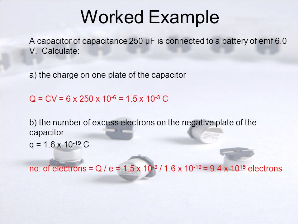 Worked Example A capacitor of capacitance 250 μF is connected to a battery of emf 6.0 V. Calculate: