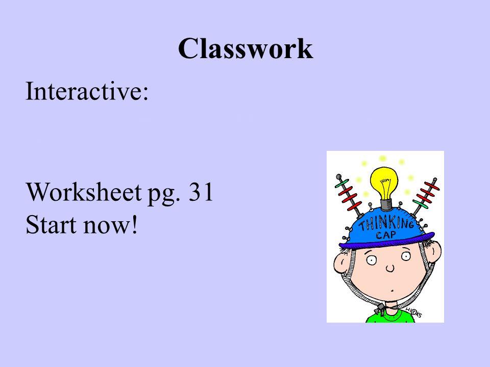 Classwork Interactive: Worksheet pg. 31 Start now!