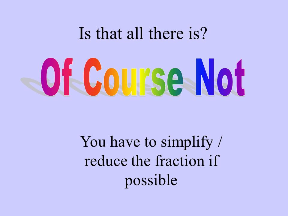 You have to simplify / reduce the fraction if possible