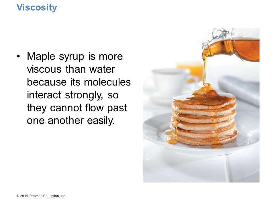 Viscosity Maple syrup is more viscous than water because its molecules interact strongly, so they cannot flow past one another easily.