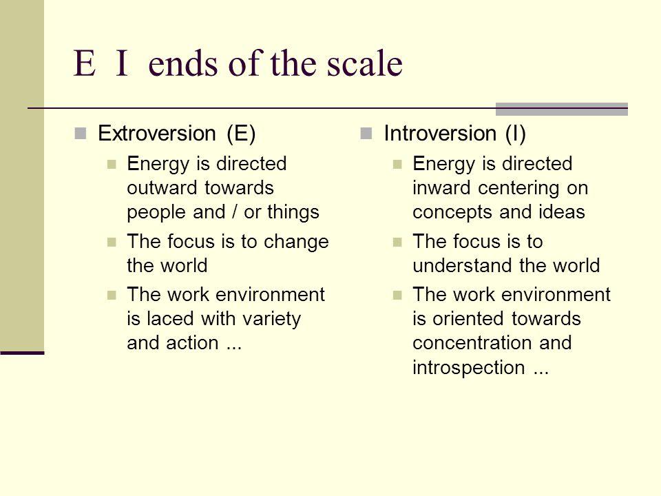 E I ends of the scale Extroversion (E) Introversion (I)