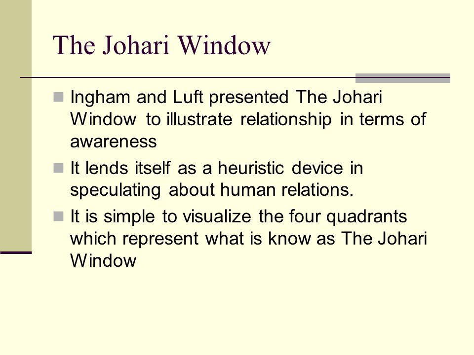 The Johari Window Ingham and Luft presented The Johari Window to illustrate relationship in terms of awareness.