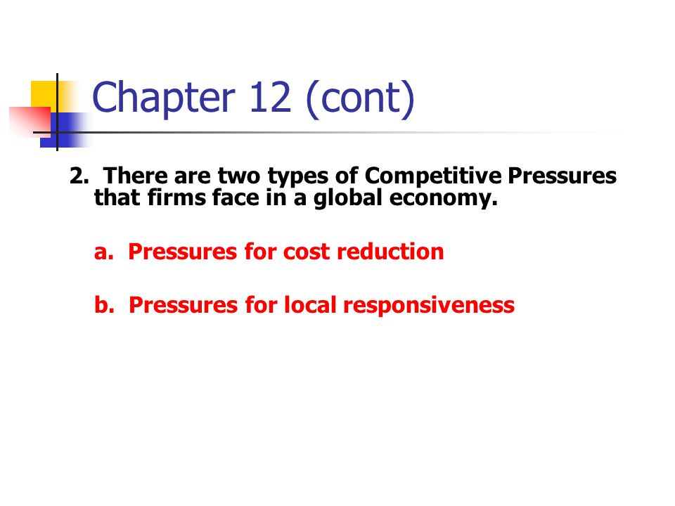 Chapter 12 (cont) 2. There are two types of Competitive Pressures that firms face in a global economy.