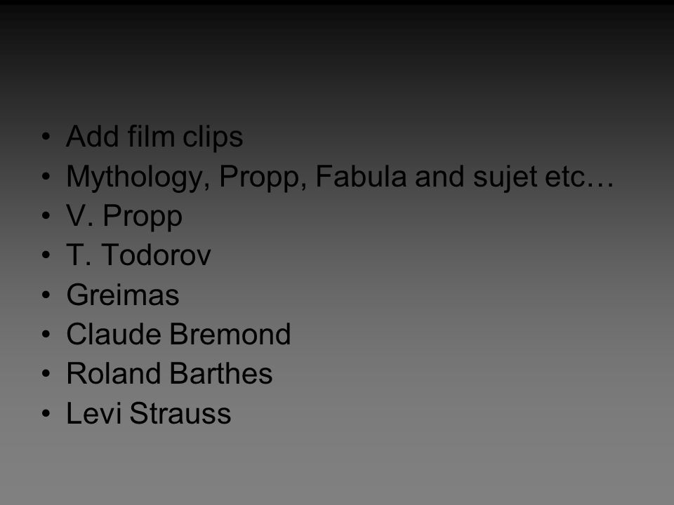 Add film clips Mythology, Propp, Fabula and sujet etc… V. Propp. T. Todorov. Greimas. Claude Bremond.