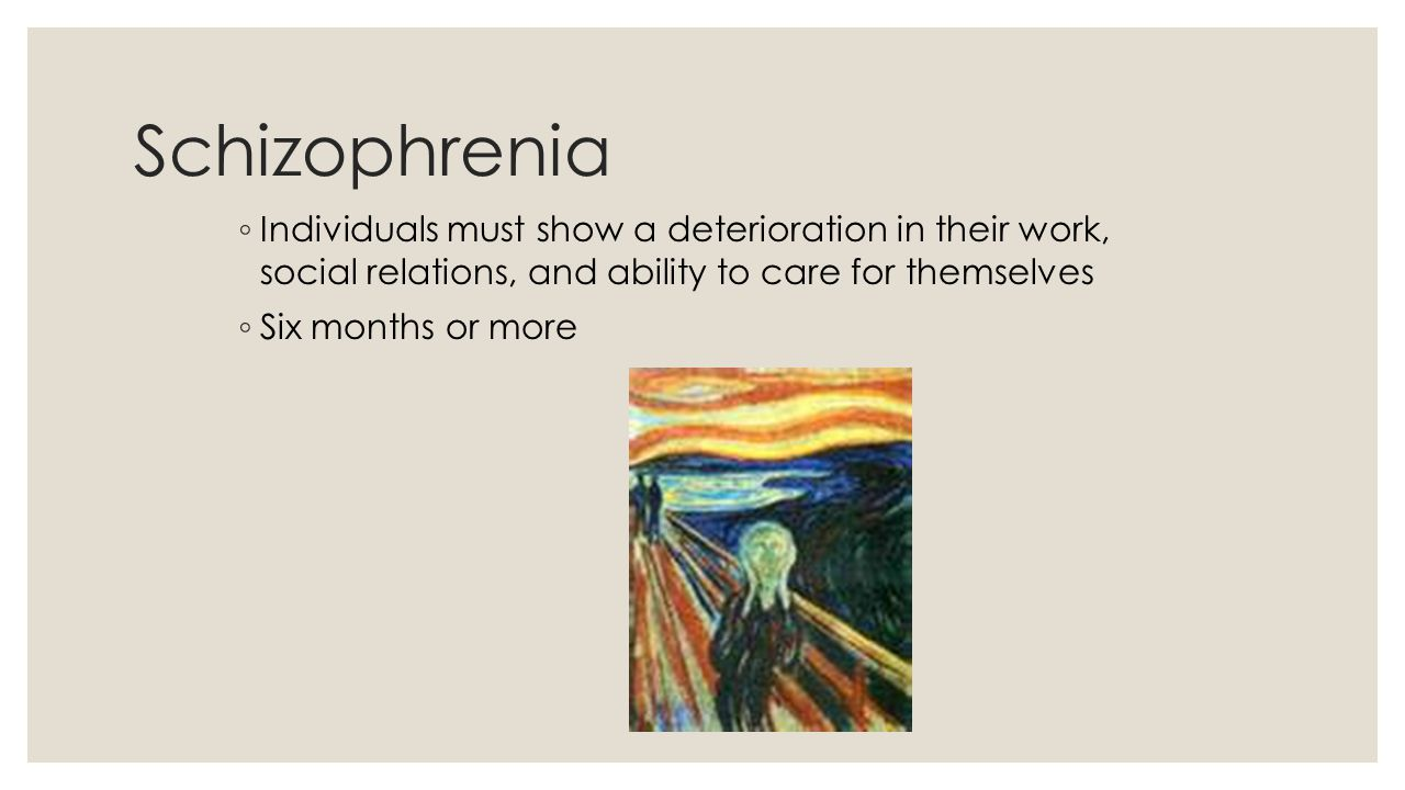 Schizophrenia Individuals must show a deterioration in their work, social relations, and ability to care for themselves.