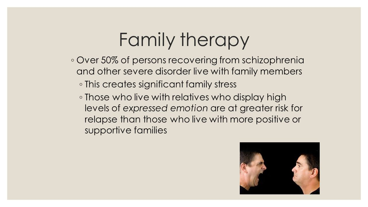 Family therapy Over 50% of persons recovering from schizophrenia and other severe disorder live with family members.
