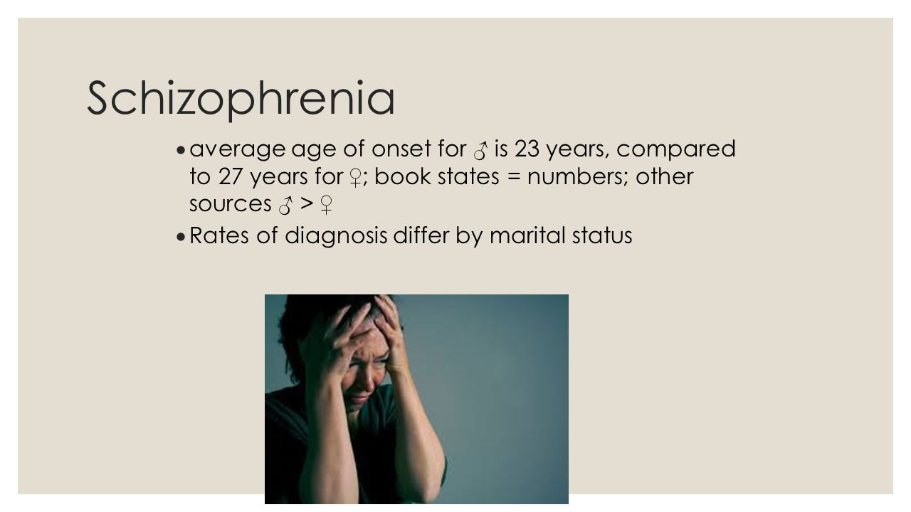 Schizophrenia average age of onset for ♂ is 23 years, compared to 27 years for ♀; book states = numbers; other sources ♂ > ♀